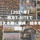 【2021年】枚方T-SITE。巨大本棚に雑貨、絵本…満喫しました!