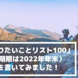 「やりたいことリスト100」(期限は2022年年末)を書いてみました!