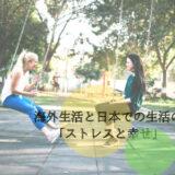 海外生活と日本での生活の「ストレスと幸せ」について、考える。